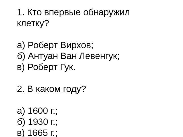 1. Кто впервые обнаружил клетку? а) Роберт Вирхов; б) Антуан Ван Левенгук; в)...