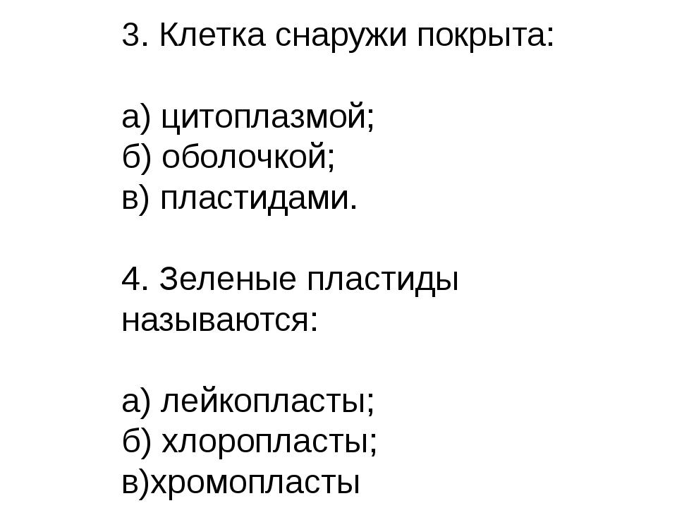 3. Клетка снаружи покрыта: а) цитоплазмой; б) оболочкой; в) пластидами. 4. Зе...
