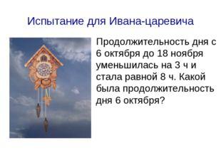 Испытание для Ивана-царевича Продолжительность дня с 6 октября до 18 ноября у