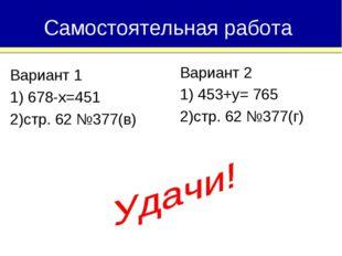 Вариант 1 1) 678-х=451 2)стр. 62 №377(в) Самостоятельная работа Вариант 2 1)