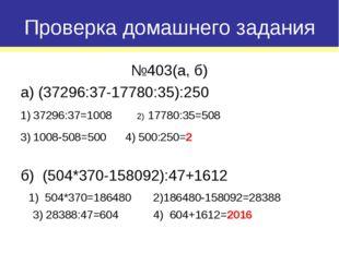 №403(а, б) а) (37296:37-17780:35):250 37296:37=1008 2) 17780:35=508 1008-508=