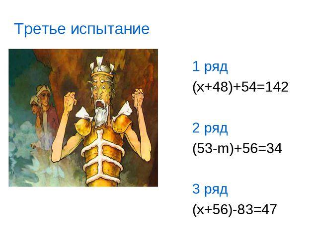 1 ряд (x+48)+54=142 2 ряд (53-m)+56=34 3 ряд (x+56)-83=47 Третье испытание