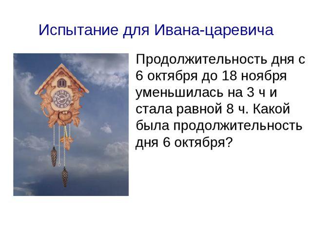 Испытание для Ивана-царевича Продолжительность дня с 6 октября до 18 ноября у...