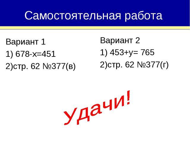 Вариант 1 1) 678-х=451 2)стр. 62 №377(в) Самостоятельная работа Вариант 2 1)...
