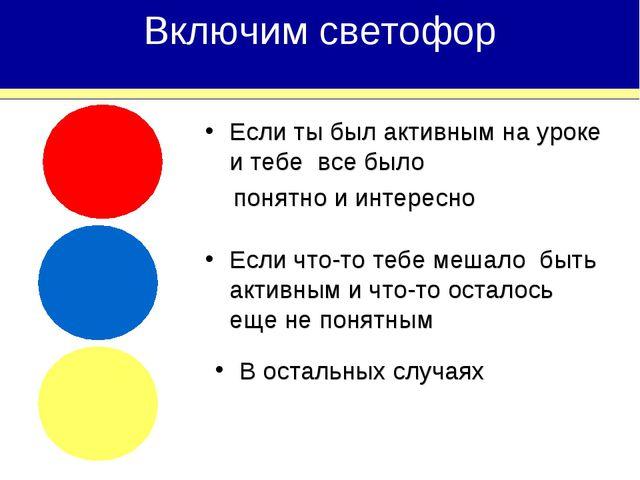 Включим светофор Если ты был активным на уроке и тебе все было понятно и инте...