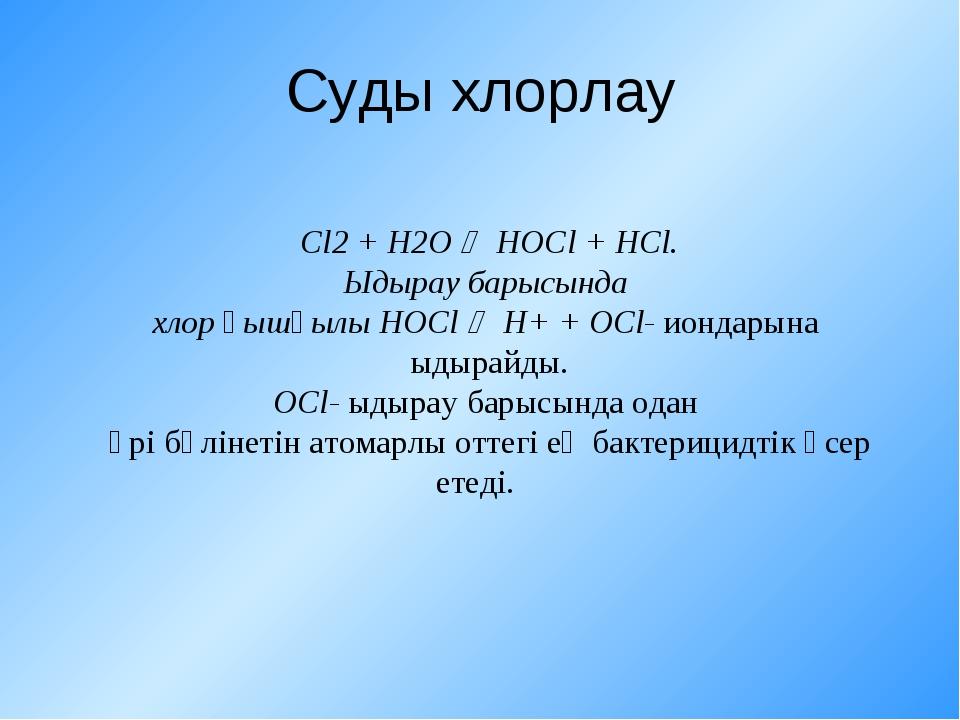 Суды хлорлау Cl2 + H2O  HOCl + HCl. Ыдырау барысында хлор қышқылы HOCl  H+...