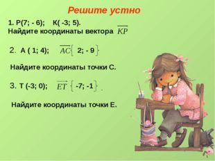 Решите устно Р(7; - 6); К( -3; 5). Найдите координаты вектора 2. А ( 1; 4); 2
