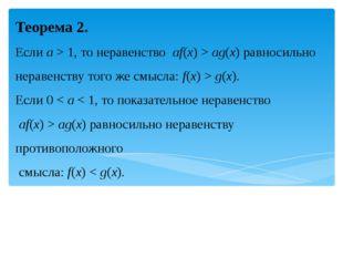 Теорема 2. Если a > 1, то неравенство af(x)>ag(x)равносильно неравенству