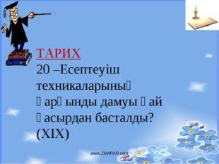 www.ZHARAR.com ТАРИХ 20 –Есептеуіш техникаларының қарқынды дамуы қай ғасырдан
