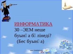 www.ZHARAR.com ИНФОРМАТИКА 30 –ЭЕМ неше буынға бөлінеді? (Бес буынға) www.ZHA