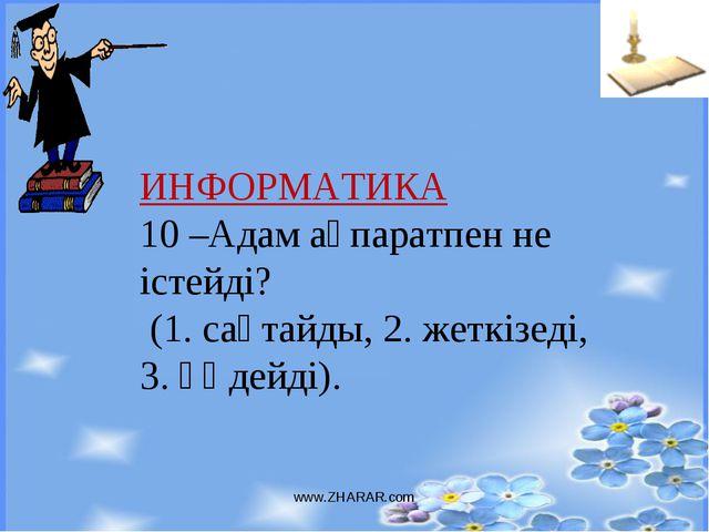 www.ZHARAR.com ИНФОРМАТИКА 10 –Адам ақпаратпен не істейді? (1. сақтайды, 2. ж...