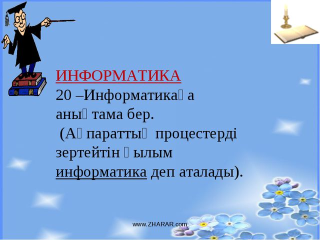 www.ZHARAR.com ИНФОРМАТИКА 20 –Информатикаға анықтама бер. (Ақпараттық процес...