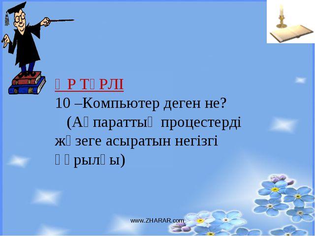 www.ZHARAR.com ӘР ТҮРЛІ 10 –Компьютер деген не? (Ақпараттық процестерді жүзег...