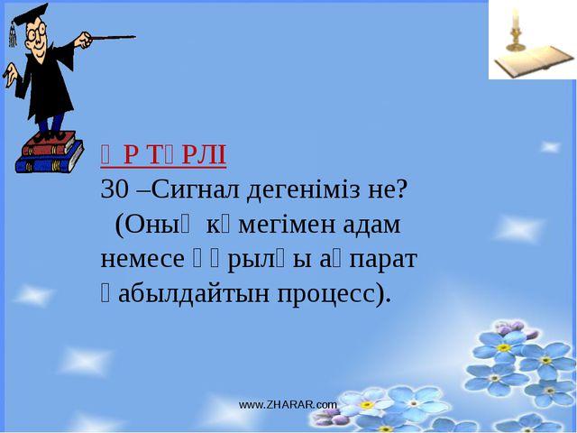 www.ZHARAR.com ӘР ТҮРЛІ 30 –Сигнал дегеніміз не? (Оның көмегімен адам немесе...
