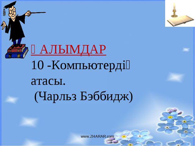 www.ZHARAR.com ҒАЛЫМДАР 10 -Компьютердің атасы. (Чарльз Бэббидж) www.ZHARAR.com