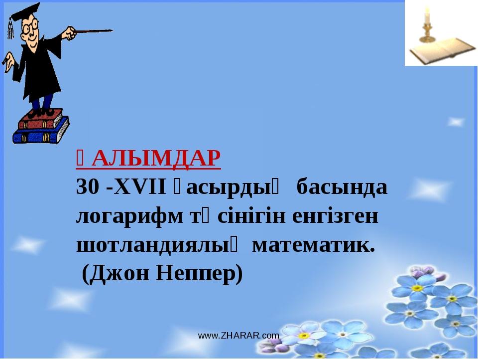 www.ZHARAR.com ҒАЛЫМДАР 30 -XVII ғасырдың басында логарифм түсінігін енгізген...