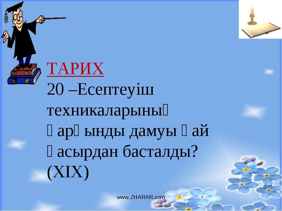 www.ZHARAR.com ТАРИХ 20 –Есептеуіш техникаларының қарқынды дамуы қай ғасырдан...