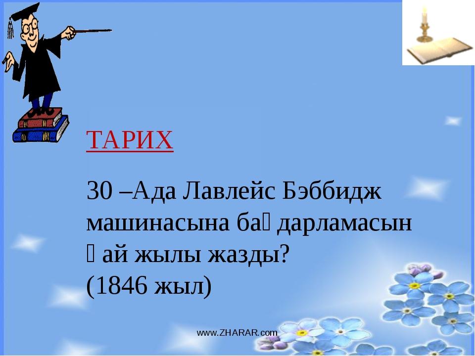 www.ZHARAR.com ТАРИХ 30 –Ада Лавлейс Бэббидж машинасына бағдарламасын қай жыл...