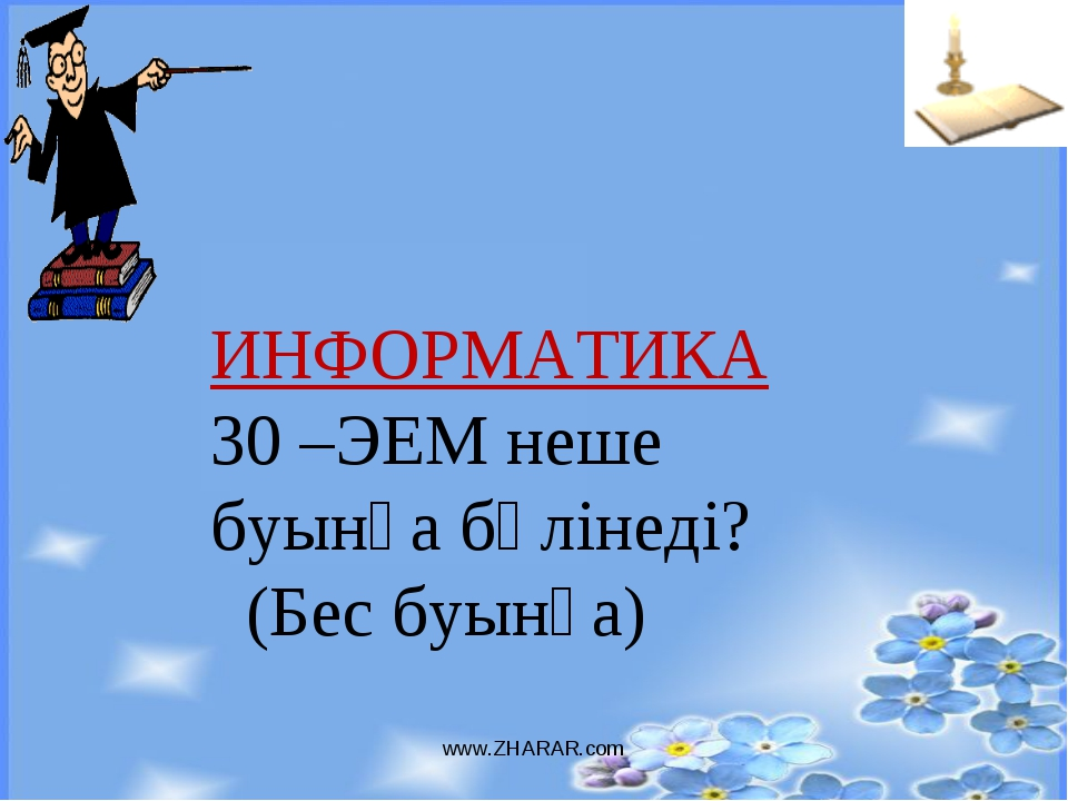 www.ZHARAR.com ИНФОРМАТИКА 30 –ЭЕМ неше буынға бөлінеді? (Бес буынға) www.ZHA...