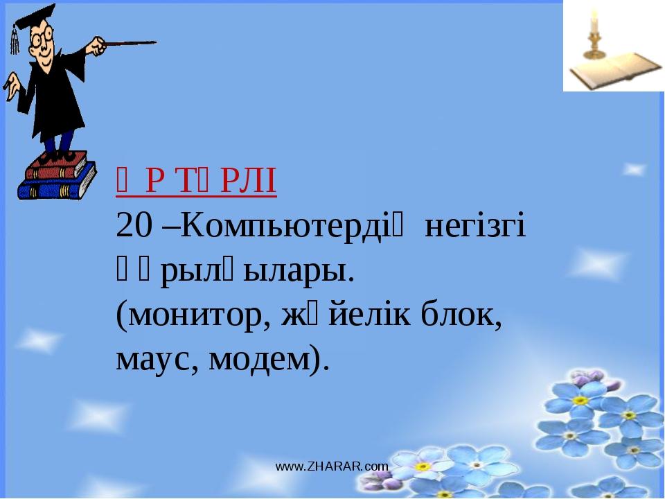 www.ZHARAR.com ӘР ТҮРЛІ 20 –Компьютердің негізгі құрылғылары. (монитор, жүйел...