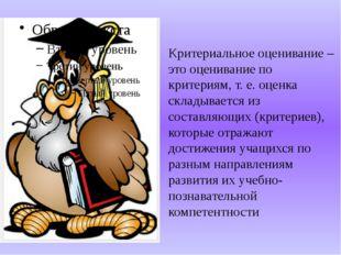 Критериальное оценивание – это оценивание по критериям, т. е. оценка складыва