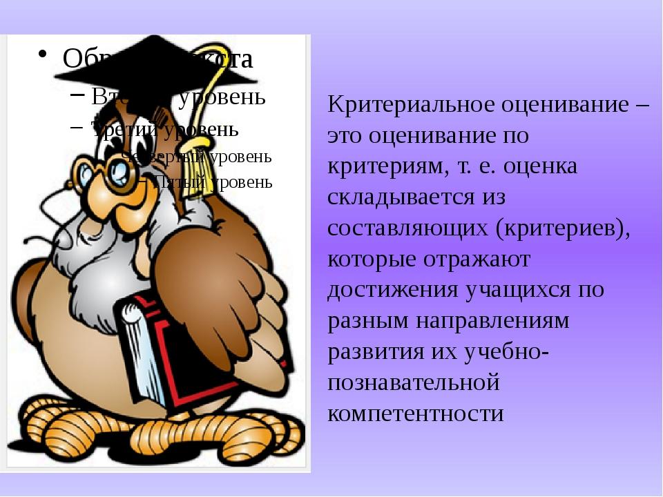 Критериальное оценивание – это оценивание по критериям, т. е. оценка складыва...