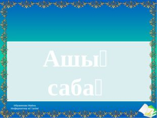 Ашық сабақ Ибраимова Жайна Информатика мұғалімі Ашық сабақтар