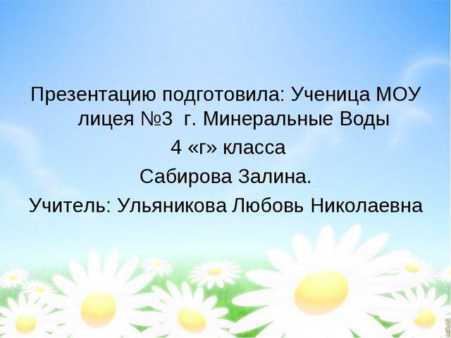 Презентацию подготовила: Ученица МОУ лицея №3 г. Минеральные Воды 4 «г» класс...