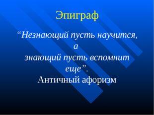 """Эпиграф """"Незнающий пусть научится, а знающий пусть вспомнит еще"""". Античный а"""