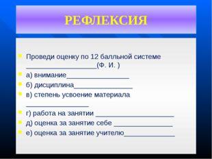 РЕФЛЕКСИЯ Проведи оценку по 12 балльной системе __________________(Ф. И. ) а)