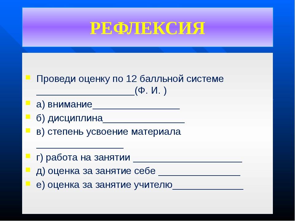 РЕФЛЕКСИЯ Проведи оценку по 12 балльной системе __________________(Ф. И. ) а)...