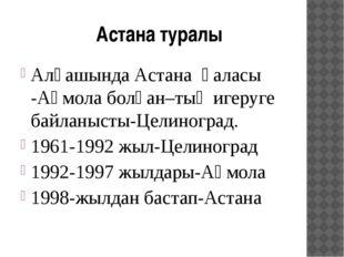Астана туралы Алғашында Астана қаласы -Ақмола болған–тың игеруге байланысты-Ц