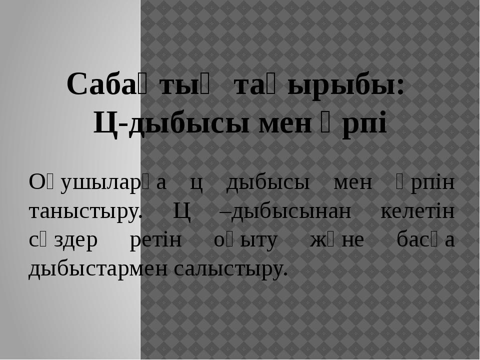 Сабақтың тақырыбы: Ц-дыбысы мен әрпі Оқушыларға ц дыбысы мен әрпін таныстыру....