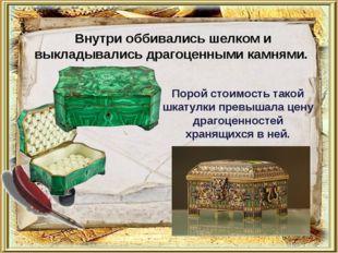 Внутри оббивались шелком и выкладывались драгоценными камнями. Порой стоимост