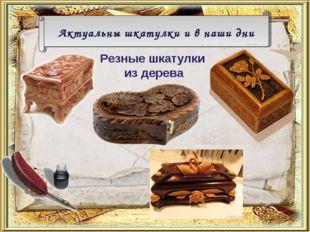 Актуальны шкатулки и в наши дни Резные шкатулки из дерева
