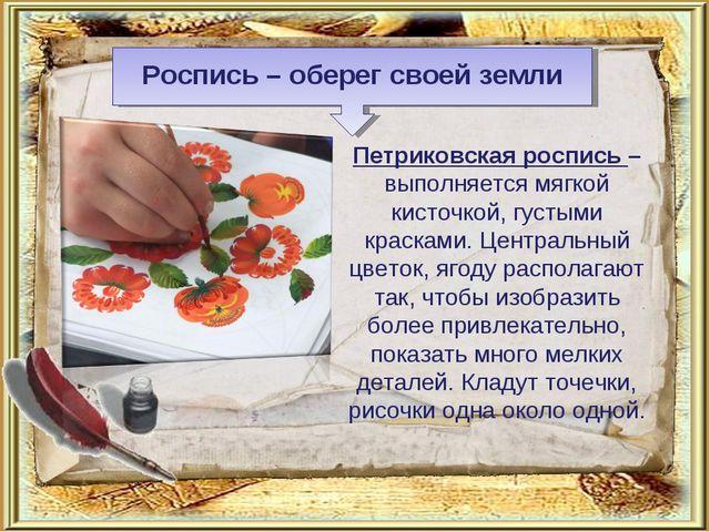 Роспись – оберег своей земли Петриковская роспись – выполняется мягкой кисточ...
