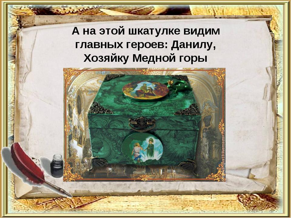 А на этой шкатулке видим главных героев: Данилу, Хозяйку Медной горы