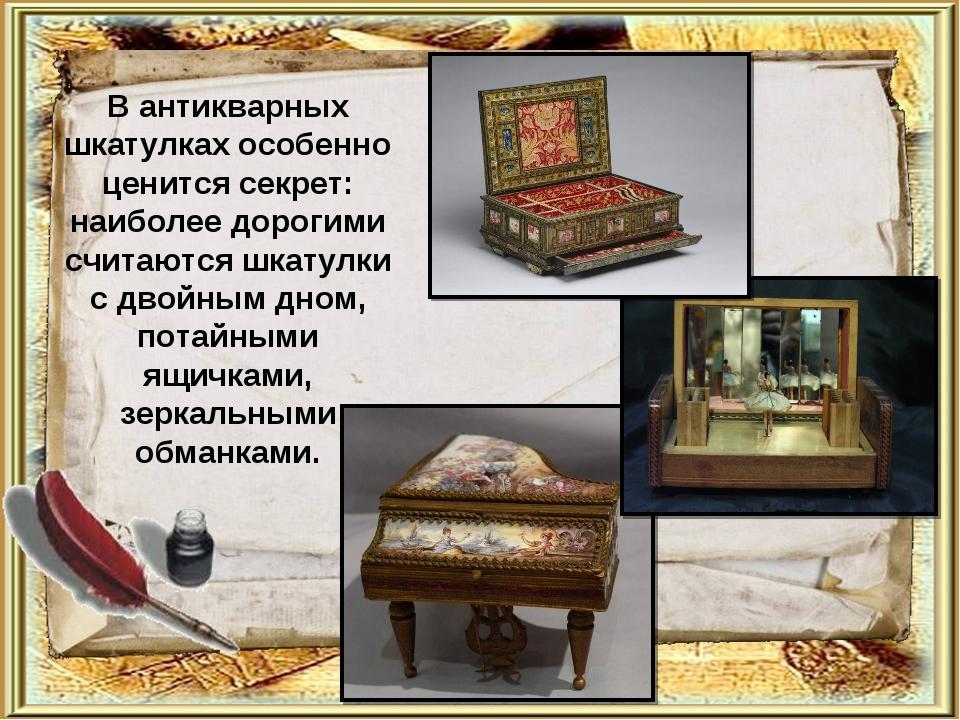 В антикварных шкатулках особенно ценится секрет: наиболее дорогими считаются...