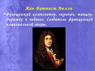 Жан-Баттист Люлли Французский композитор, скрипач, танцор, дирижёр и педагог.