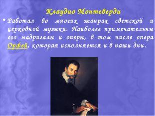 Клаудио Монтеверди Работал во многих жанрах светской и церковной музыки. Наиб