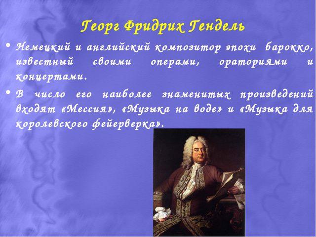 Георг Фридрих Гендель Немецкий и английский композитор эпохи барокко, известн...