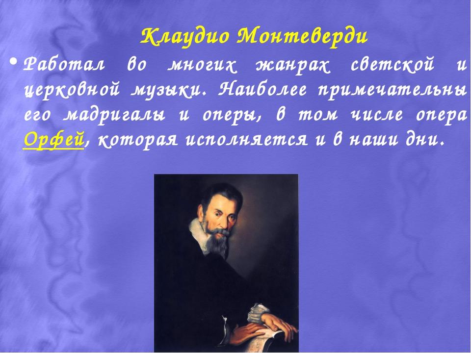 Клаудио Монтеверди Работал во многих жанрах светской и церковной музыки. Наиб...