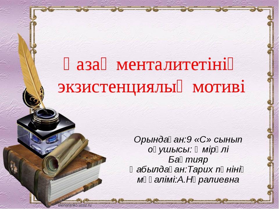Орындаған:9 «С» сынып оқушысы: Өмірәлі Бақтияр Қабылдаған:Тарих пәнінің мұғал...