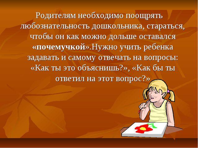 Родителям необходимо поощрять любознательность дошкольника, стараться, чтобы...