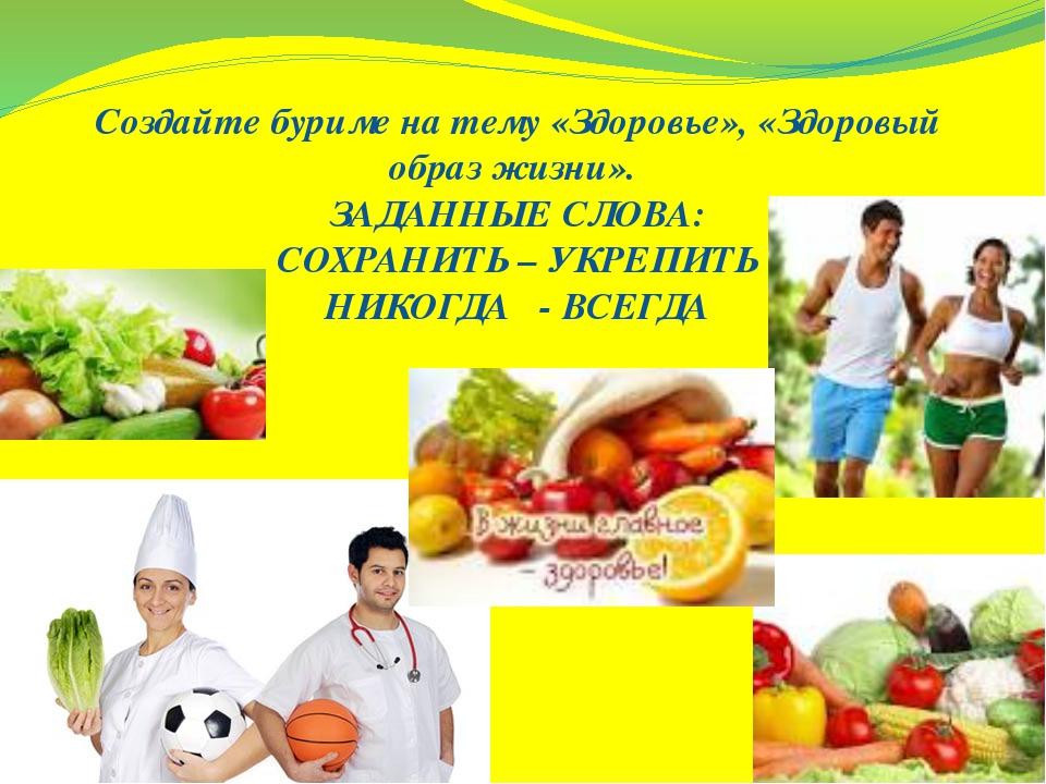 Создайте буриме на тему «Здоровье», «Здоровый образ жизни». ЗАДАННЫЕ СЛОВА: С...