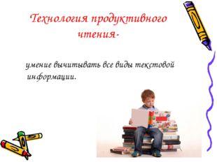 Технология продуктивного чтения- умение вычитывать все виды текстовой информа