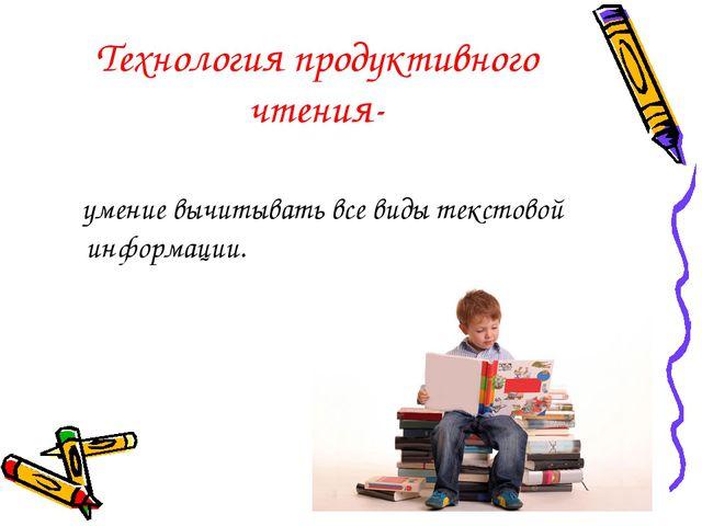 Технология продуктивного чтения- умение вычитывать все виды текстовой информа...