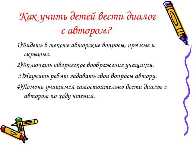 Как учить детей вести диалог с автором? 1)Видеть в тексте авторские вопросы,...