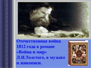 Отечественная война 1812 года в романе «Война и мир» Л.Н.Толстого, в музыке и