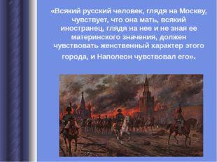 «Всякий русский человек, глядя на Москву, чувствует, что она мать, всякий ино